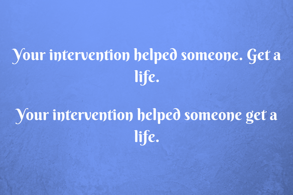 Your intervention helped someone get a life.