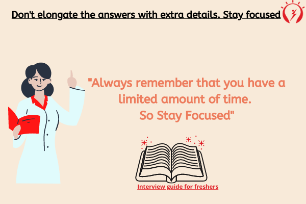 Don't elongate the answers with extra details. Stay focused