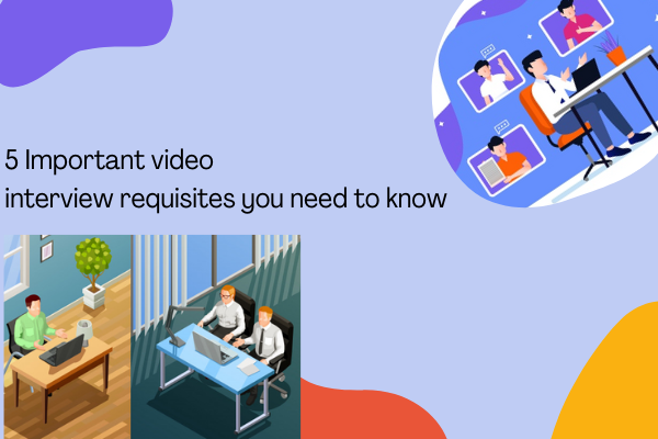 5 Important video interview requisites you need to know